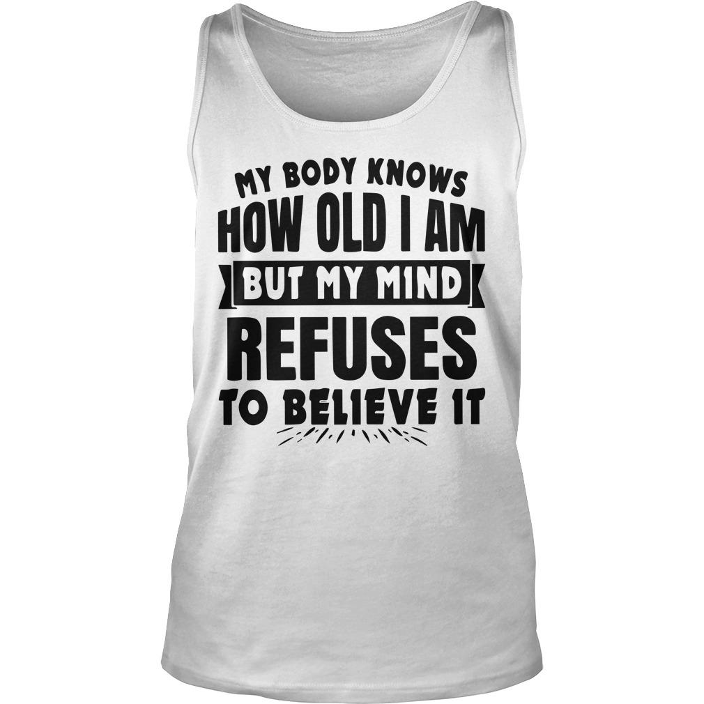 My Body Knows How Old I Am But My Mind Refuses To Believe It Tank Top