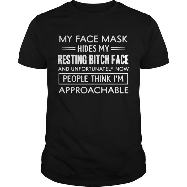 My Face Mask Hides My Resting Bitch Face And Unfortunately Now Shirt