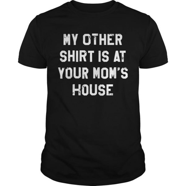 My Other Shirt Is At Your Mom's House Shirt