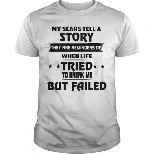 My Scars Tell A Story They Are Reminders Of When Life Tried To Break Me Shirt