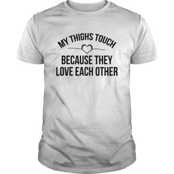 My Thighs Touch Because They Love Each Other Shirt