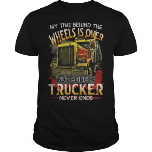 My Time Behind The Wheels Is Over But Being A Trucker Never Ends Shirt