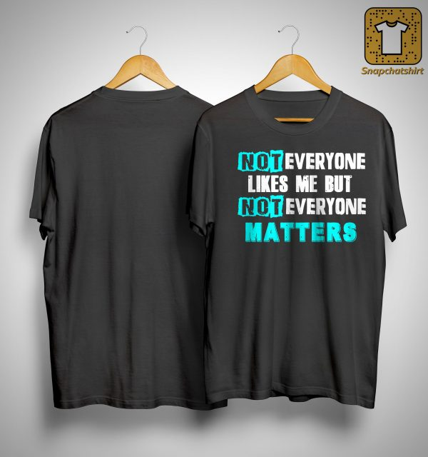 Not Everyone Likes Me But Not Everyone Matters Shirt