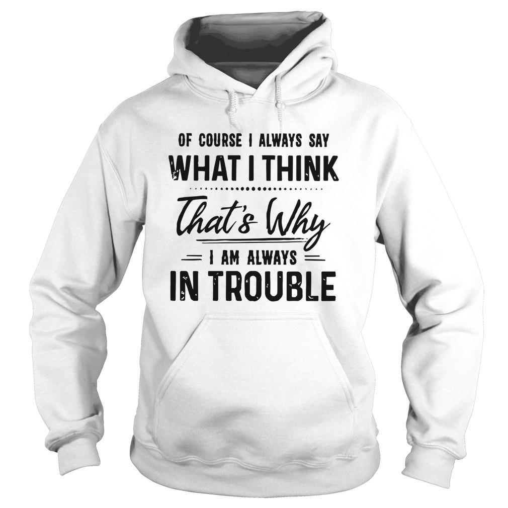 Of Course I Always Say What I Think That's Why I Am Always In Trouble Hoodie