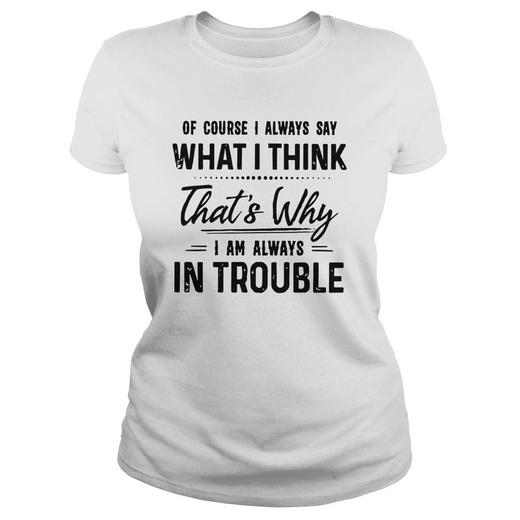 Of Course I Always Say What I Think That's Why I Am Always In Trouble Longsleeve