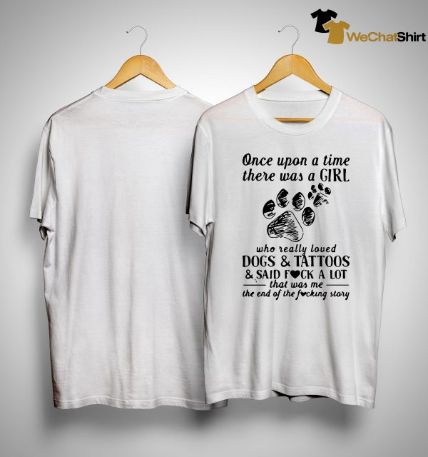 Once Upon A Time There Was A Girl Who Really Loved Dogs And Tattoos And Said Fuck A Lot Shirt