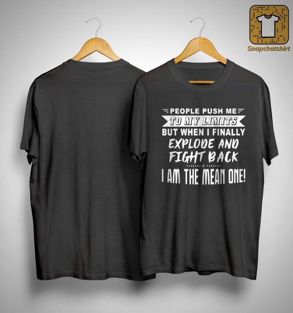 People Push Me To My Limits But When I Finally Explode And Fight Back Shirt
