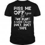 Piss Me Off Again And We Play A Game Called Duct Duct Tape Shirt