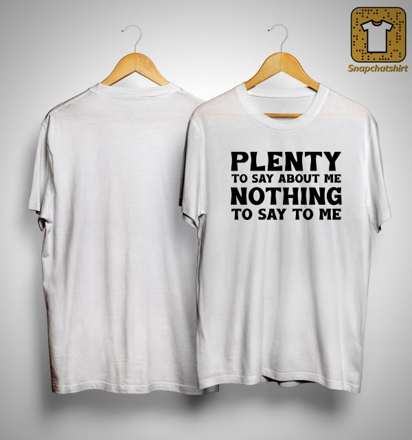 Plenty To Say About Me Nothing To Say To Me Shirt