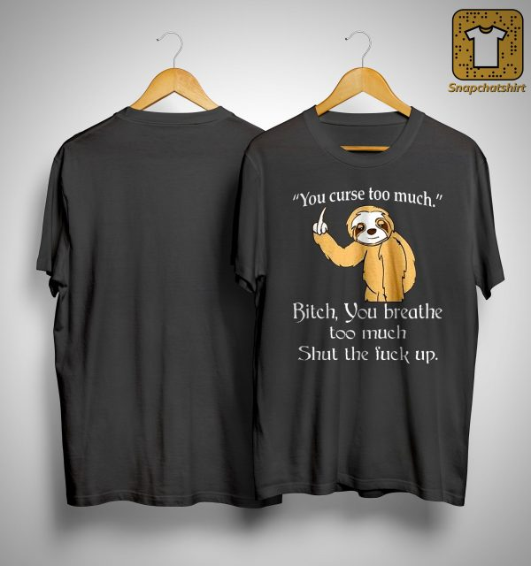 Sloth You Curse Too Much Bitch You Breathe Too Much Shut The Fuck Up Shirt