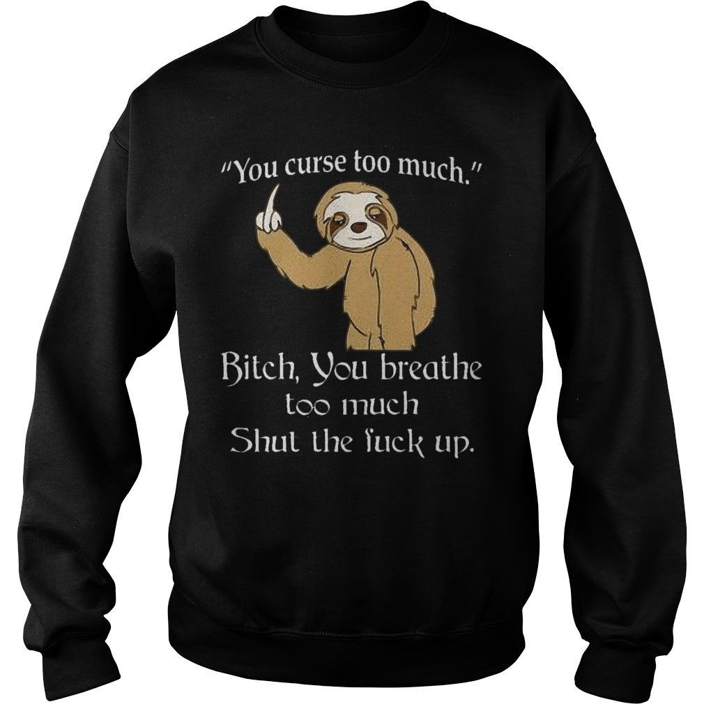 Sloth You Curse Too Much Bitch You Breathe Too Much Shut The Fuck Up Sweater