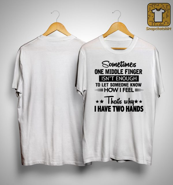 Sometimes One Middle Finger Isn't Enough To Let Someone Know How I Feel Shirt