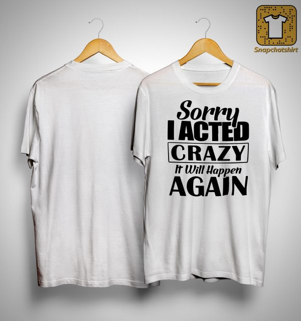 Sorry I Acted Crazy It Will Happen Again Shirt