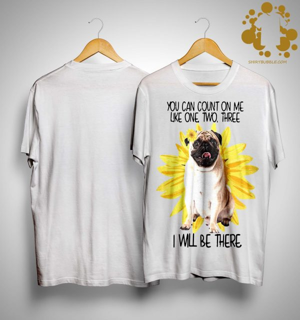 Sunflower Pug You Can Count On Me Like One Two Three I Will Be There Shirt