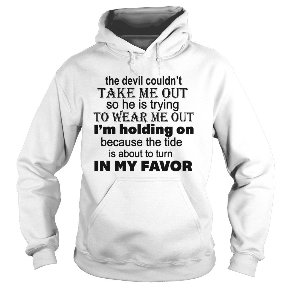 The Devil Couldn't Take Me Out So He Is Trying To Wear Me Out Hoodie