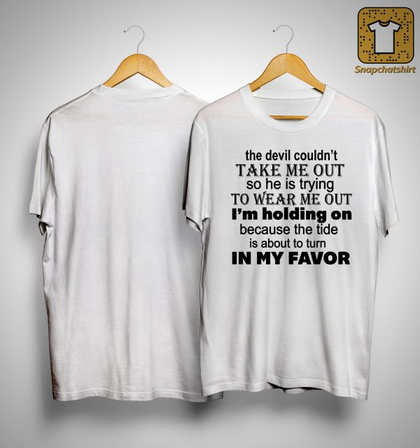 The Devil Couldn't Take Me Out So He Is Trying To Wear Me Out Shirt