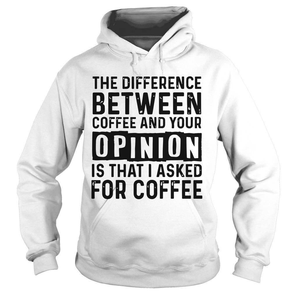The Difference Between Coffee And Your Opinion Is That I Asked For Coffee Hoodie