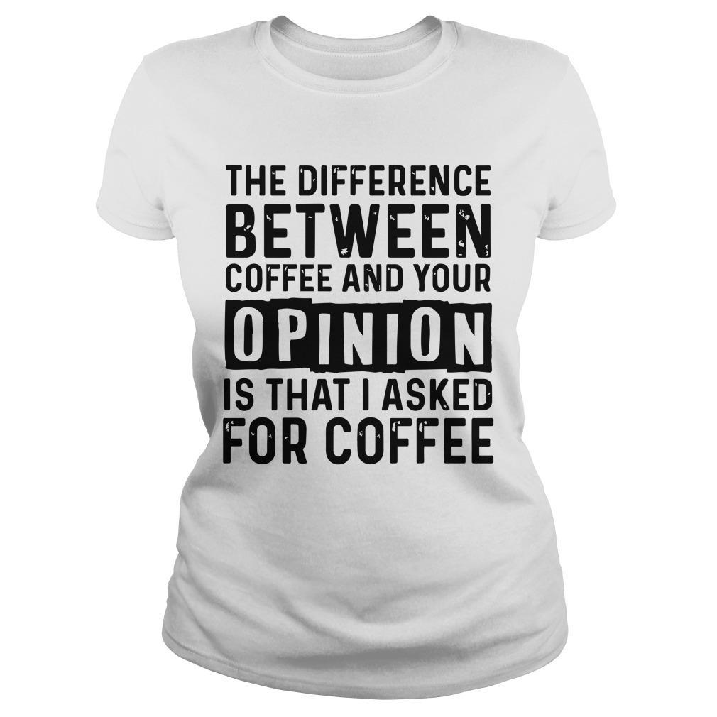 The Difference Between Coffee And Your Opinion Is That I Asked For Coffee Longsleeve