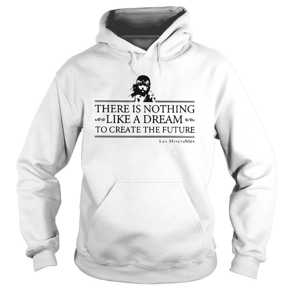 There Is Nothing Like A Dream To Create The Future Les Miserable Hoodie