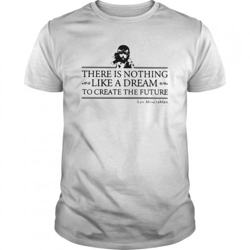 There Is Nothing Like A Dream To Create The Future Les Miserable Shirt