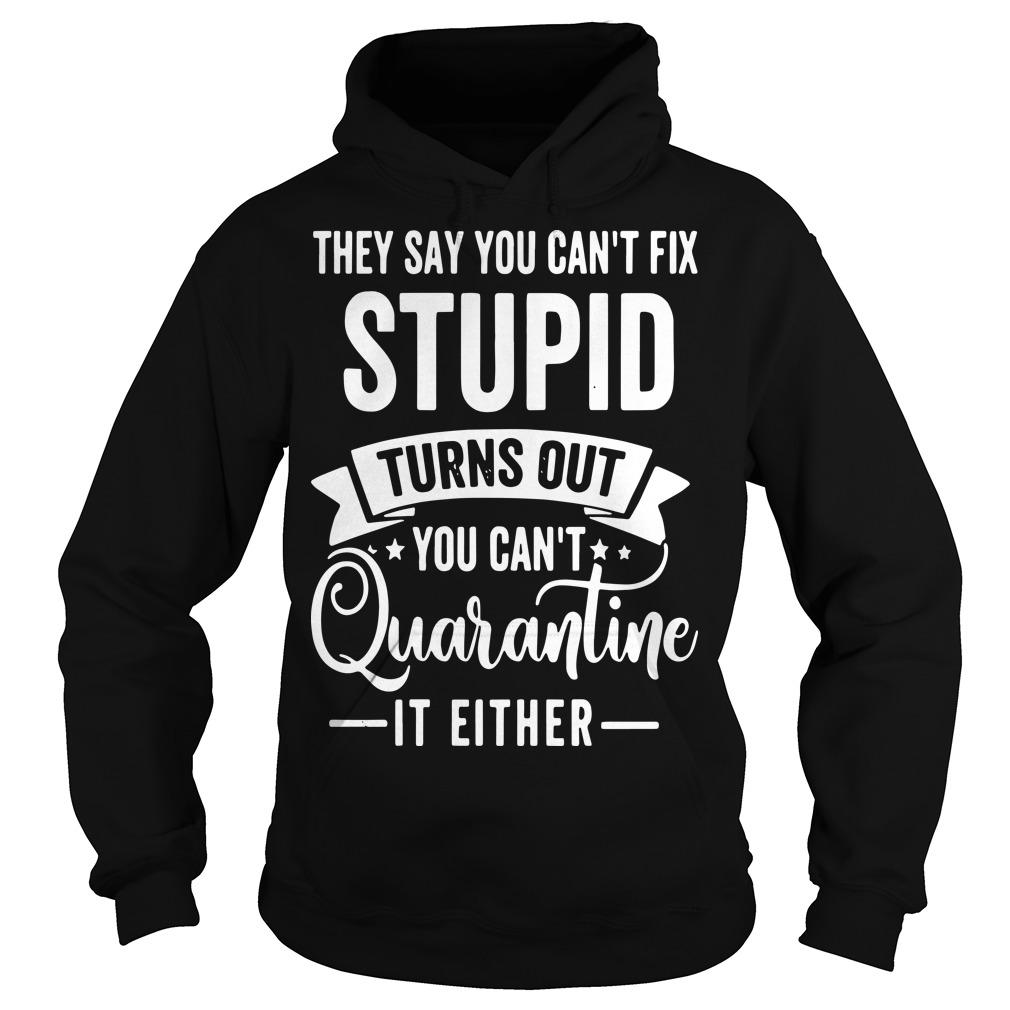 They Say You Can't Fix Stupid Turns Out You Can't Quarantine It Either Hoodie