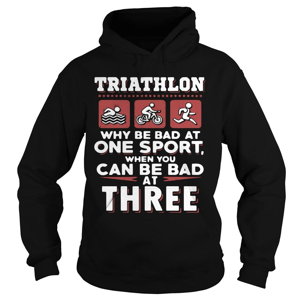 Triathlon Why Be Bad At One Sport When You Can Be Bad At Three Hoodie