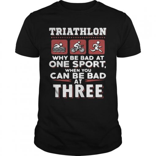 Triathlon Why Be Bad At One Sport When You Can Be Bad At Three Shirt