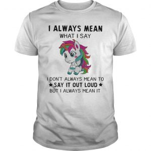 Unicorn I Always Mean What I Say I Don't Always Mean To Say It Out Loud Shirt