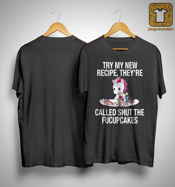 Unicorn Try My New Recipe They're Called Shut The Fucupcakes Shirt