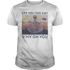 Vintage Alien Eff You See Kay Why Oh You Shirt
