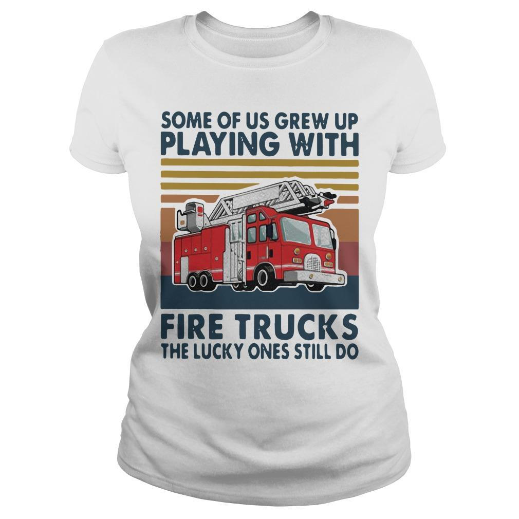 Vintage Some Of Us Grew Up Playing With Fire Trucks The Lucky Ones Still Do Longsleeve