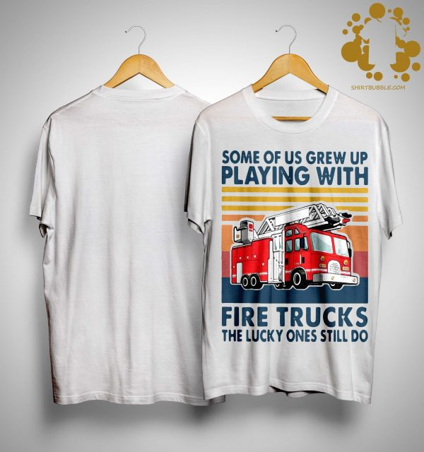 Vintage Some Of Us Grew Up Playing With Fire Trucks The Lucky Ones Still Do Shirt