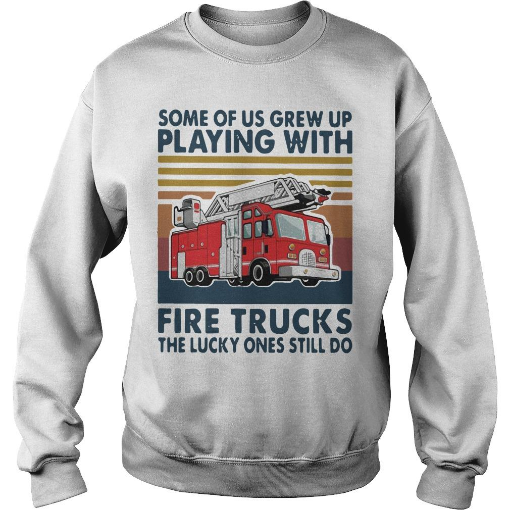 Vintage Some Of Us Grew Up Playing With Fire Trucks The Lucky Ones Still Do Sweater