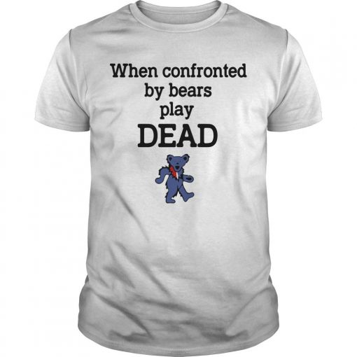When Confronted By Bears Play Dead Shirt