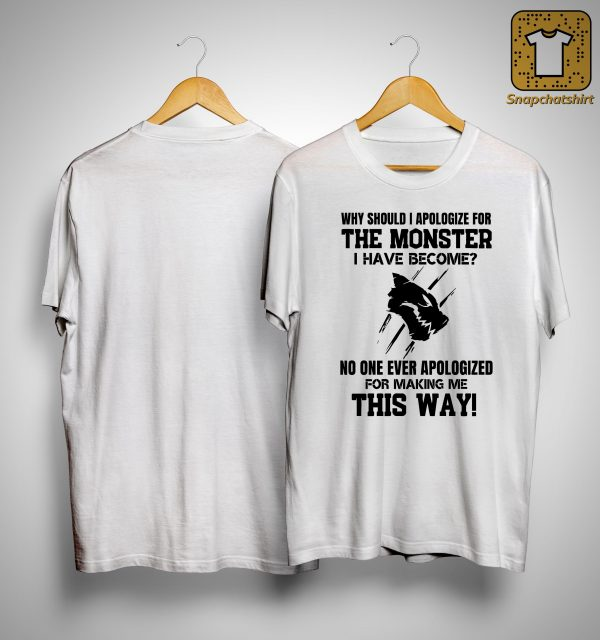 Why Should I Apologize For The Monster I Have Become No One Ever Apologized Shirt