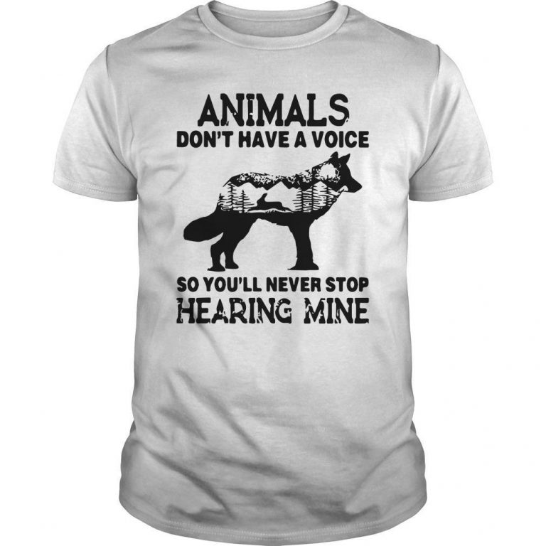 Wolf Animals Don't Have A Voice So You'll Never Stop Hearing Mine Shirt