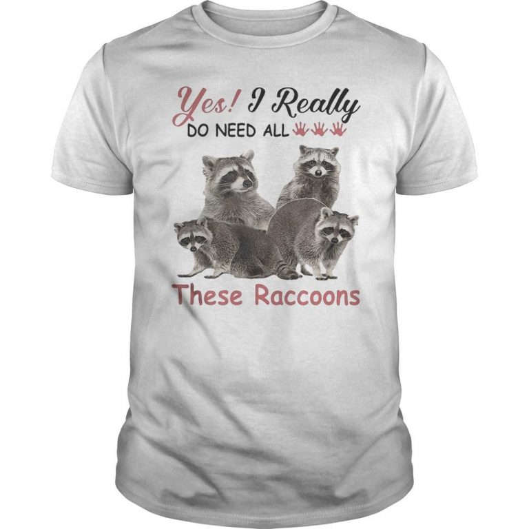Yes I Really Do Need All These Raccoons Shirt