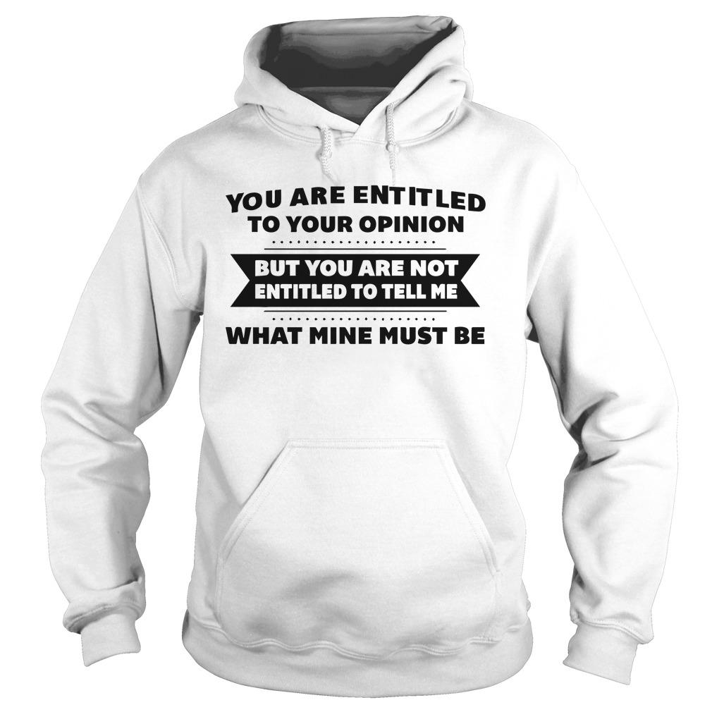 You Are Entitled To Your Opinion But You Are Not Entitled To Tell Me Hoodie