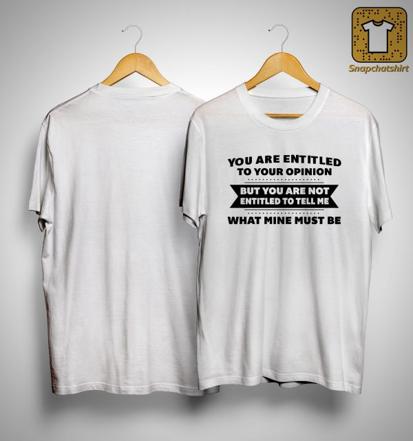 You Are Entitled To Your Opinion But You Are Not Entitled To Tell Me Shirt