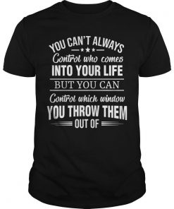 You Can't Always Control Who Comes Into Your Life Shirt