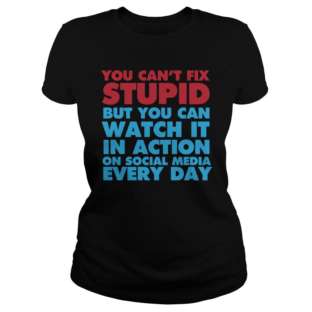 You Can't Fix Stupid But You Can Watch It In Action On Social Media Every Day Longsleeve