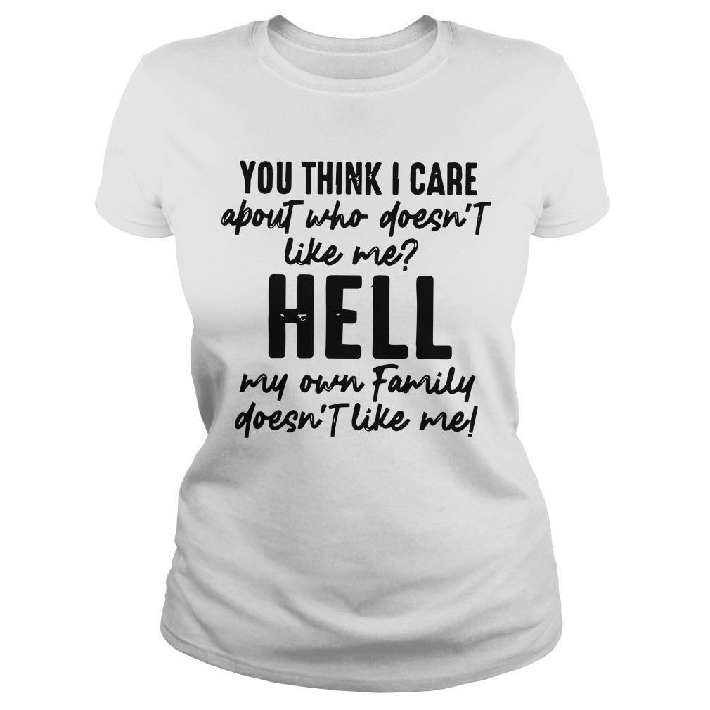 You Think I Care About Who Doesn't Like Me Hell My Own Family Longsleeve