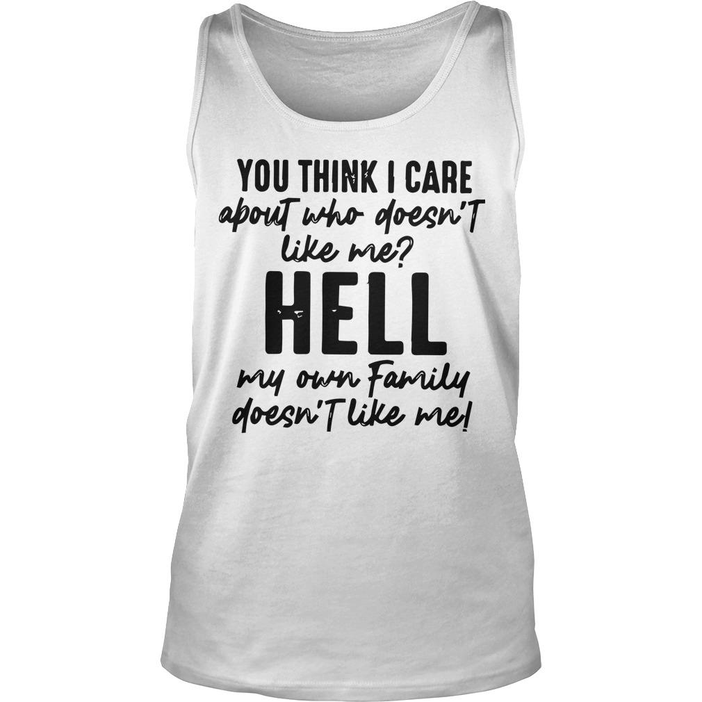 You Think I Care About Who Doesn't Like Me Hell My Own Family Tank Top