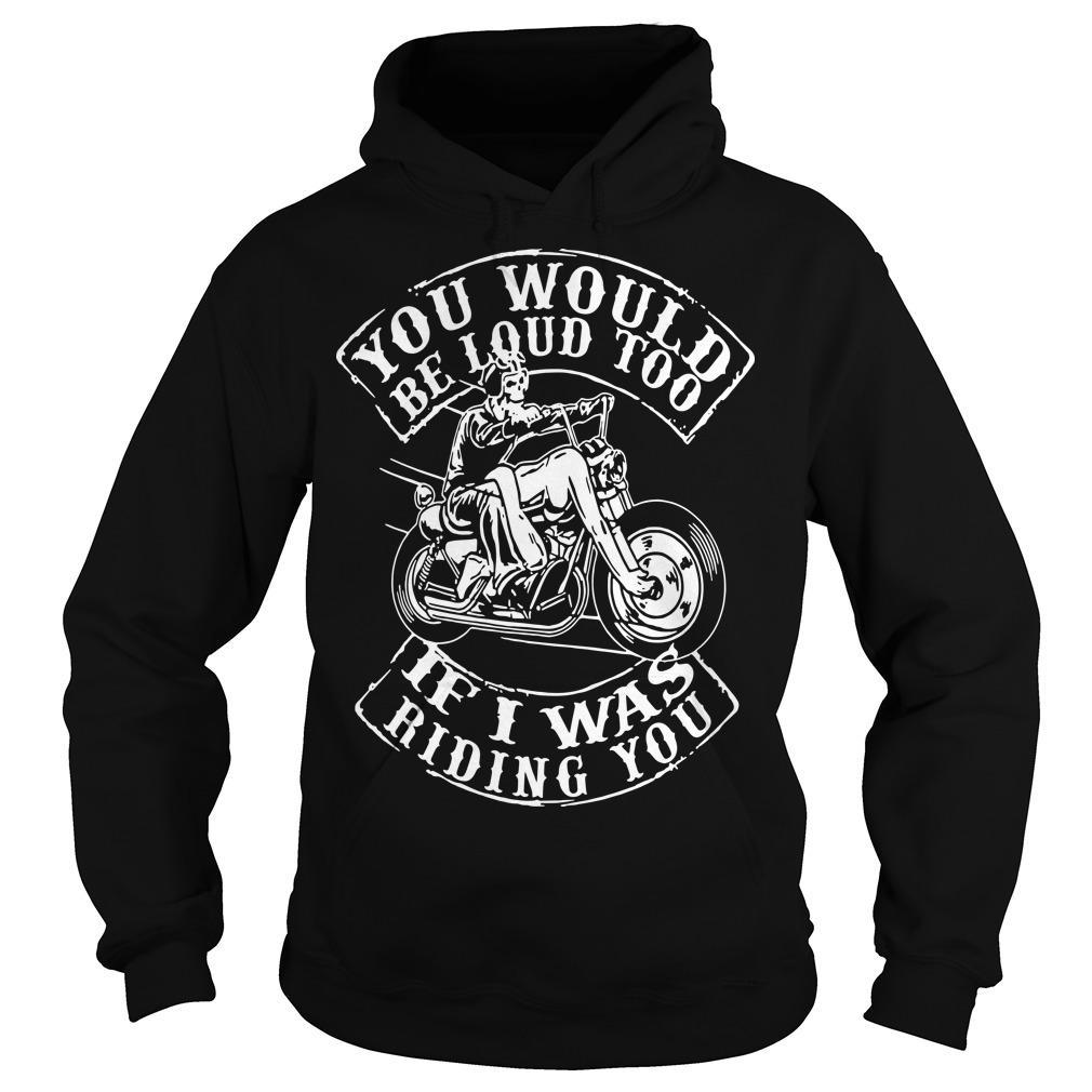 You Would Be Loud Too If I Was Riding You Hoodie