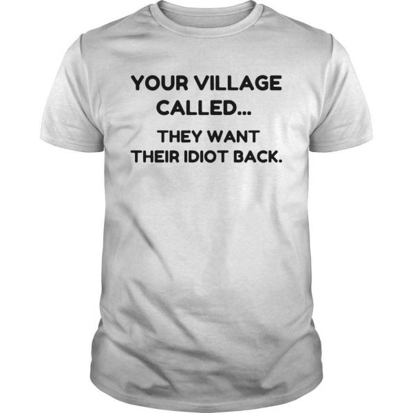 Your Village Called They Want Their Idiot Back Shirt