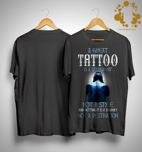 A Great Tattoo Is A Statement Not A Style And Getting It Is A Journey Shirt