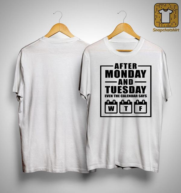 After Monday And Tuesday Even The Calendar Says Wtf Shirt