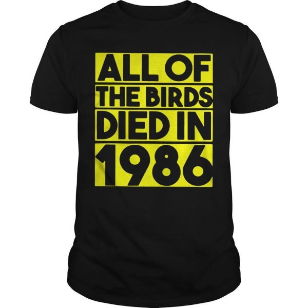 All Of The Birds Died In 1986 Shirt
