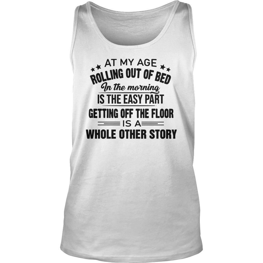 At My Age Rolling Out Of Bed In The Morning Is The Easy Part Tank Top
