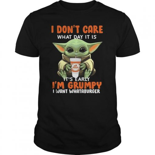 Baby Yoda I Don't Care What Day It Is I'm Grumpy I Want Whataburger Shirt